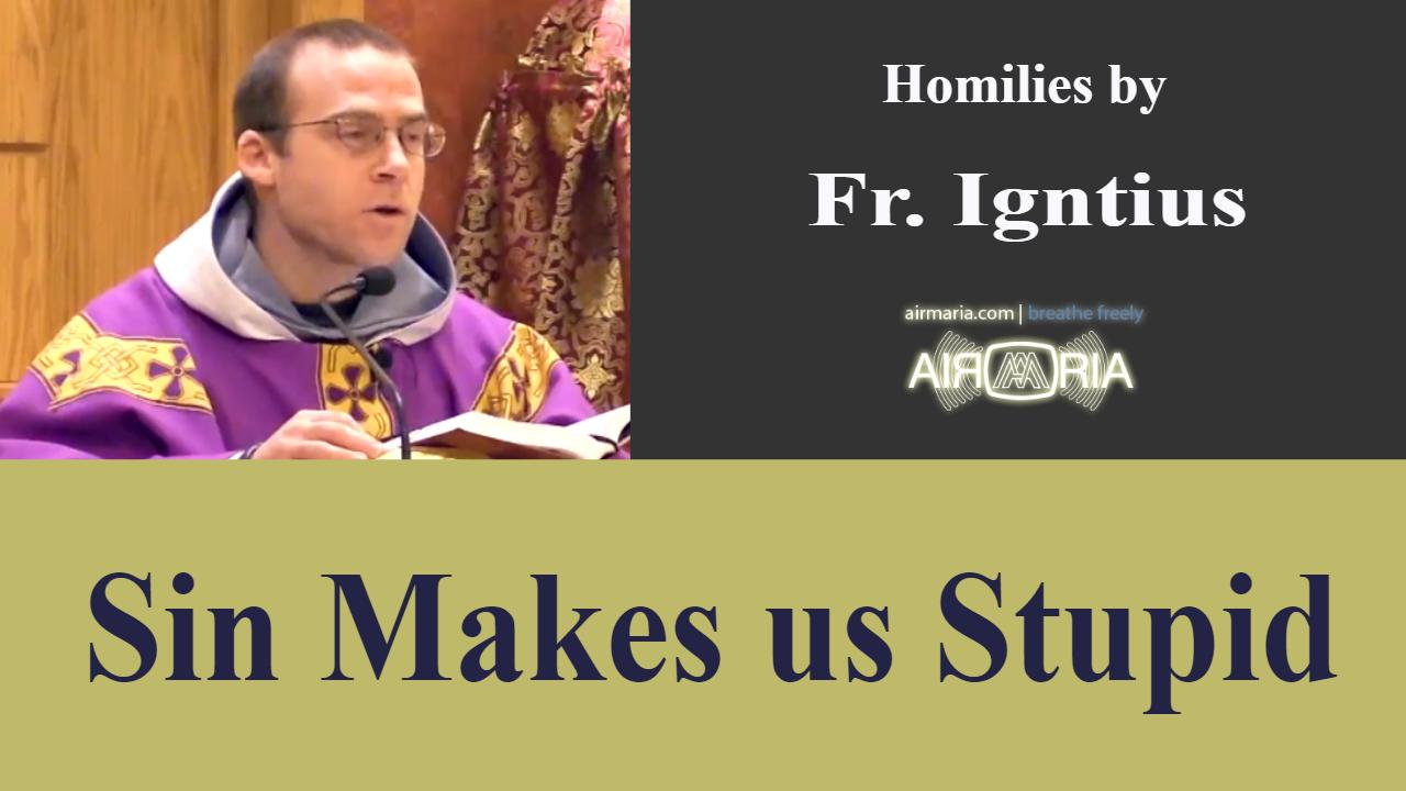 Sin Makes us Stupid – Mar 16 – Homily – Fr Ignatius