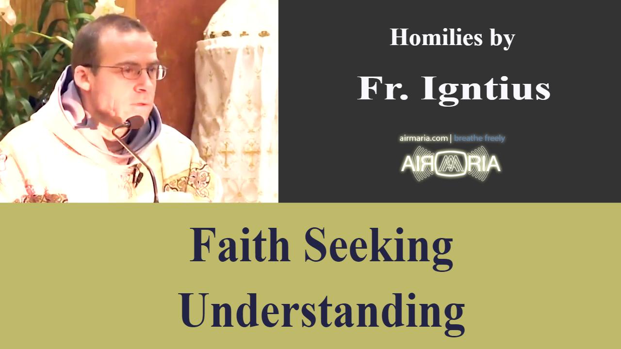 Faith Seeking Understanding – Apr 20 – Homily – Fr Ignatius
